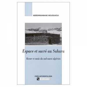 Espace et sacré au Sahara, Ksour et oasis du sud-ouest algérien d'Abderrahmane Moussaoui, (Essai) - Éditions CNRS 2002