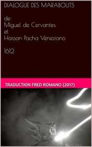 DIALOGUE DES MARABOUTS de Miguel de Cervantes et Hassan Pacha Veneziano 1612: une traduction de Fred Romano (2017)