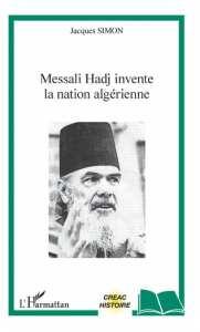 MESSALI HADJ INVENTE LA NATION ALGÉRIENNE de Jacques Simon