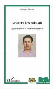 MOSTEFA BEN BOULAÏD Le promoteur de la révolution algérienne de Jacques Simon