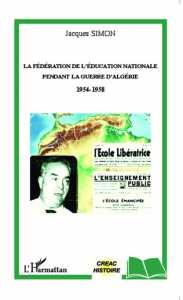 LA FÉDÉRATION DE L'EDUCATION NATIONALE PENDANT LA GUERRE D'ALGÉRIE 1954-1958 de Jacques Simon