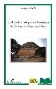 L'ALGÉRIE AU PASSÉ LOINTAIN DE CARTHAGE À LA RÉGENCE D'ALGER Jacques Simon