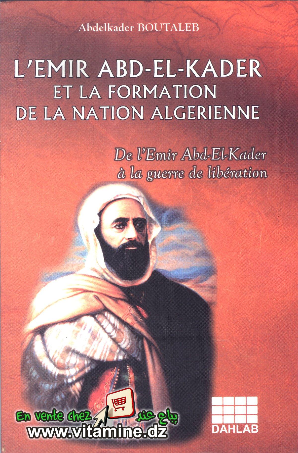 Abdelkader Boutaleb - L'Emir Abdel Kader et la formation de la nation alg�rienne.